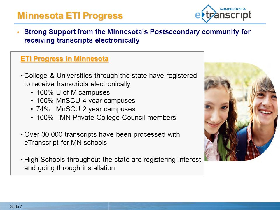 Slide 7 Minnesota ETI Progress Strong Support from the Minnesotas Postsecondary community for receiving transcripts electronically ETI Progress in Minnesota College & Universities through the state have registered to receive transcripts electronically 100% U of M campuses 100% MnSCU 4 year campuses 74% MnSCU 2 year campuses 100% MN Private College Council members Over 30,000 transcripts have been processed with eTranscript for MN schools High Schools throughout the state are registering interest and going through installation