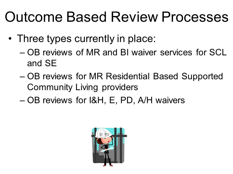 Outcome Based Review Processes Three types currently in place: –OB reviews of MR and BI waiver services for SCL and SE –OB reviews for MR Residential Based Supported Community Living providers –OB reviews for I&H, E, PD, A/H waivers LC -PM