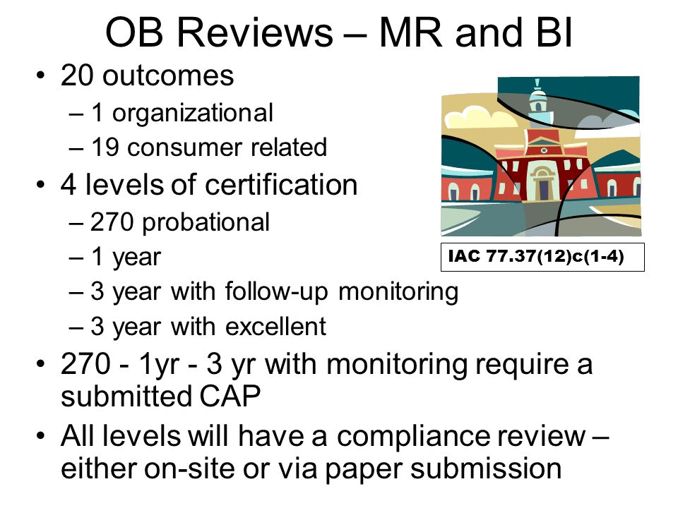 OB Reviews – MR and BI 20 outcomes –1 organizational –19 consumer related 4 levels of certification –270 probational –1 year –3 year with follow-up monitoring –3 year with excellent 270 - 1yr - 3 yr with monitoring require a submitted CAP All levels will have a compliance review – either on-site or via paper submission IAC 77.37(12)c(1-4)