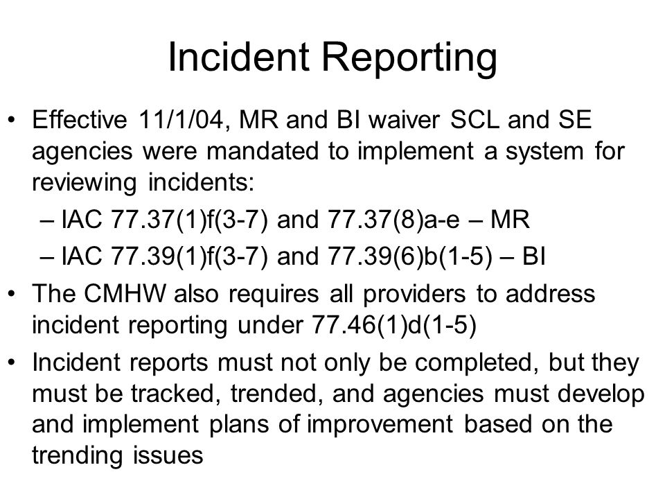 Incident Reporting Effective 11/1/04, MR and BI waiver SCL and SE agencies were mandated to implement a system for reviewing incidents: –IAC 77.37(1)f(3-7) and 77.37(8)a-e – MR –IAC 77.39(1)f(3-7) and 77.39(6)b(1-5) – BI The CMHW also requires all providers to address incident reporting under 77.46(1)d(1-5) Incident reports must not only be completed, but they must be tracked, trended, and agencies must develop and implement plans of improvement based on the trending issues