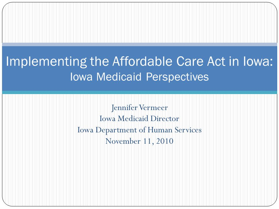 Jennifer Vermeer Iowa Medicaid Director Iowa Department of Human Services November 11, 2010 Implementing the Affordable Care Act in Iowa: Iowa Medicaid Perspectives