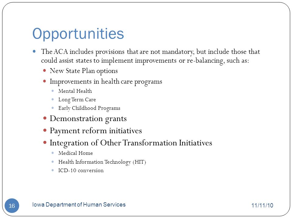 Opportunities 11/11/10 Iowa Department of Human Services 16 The ACA includes provisions that are not mandatory, but include those that could assist states to implement improvements or re-balancing, such as: New State Plan options Improvements in health care programs Mental Health Long Term Care Early Childhood Programs Demonstration grants Payment reform initiatives Integration of Other Transformation Initiatives Medical Home Health Information Technology (HIT) ICD-10 conversion