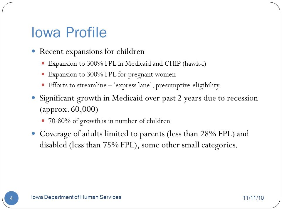 Iowa Profile 11/11/10 Iowa Department of Human Services 4 Recent expansions for children Expansion to 300% FPL in Medicaid and CHIP (hawk-i) Expansion to 300% FPL for pregnant women Efforts to streamline – express lane, presumptive eligibility.