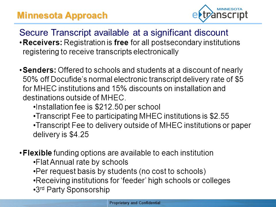 Proprietary and Confidential Minnesota Approach Secure Transcript available at a significant discount Receivers: Registration is free for all postsecondary institutions registering to receive transcripts electronically Senders: Offered to schools and students at a discount of nearly 50% off Docufides normal electronic transcript delivery rate of $5 for MHEC institutions and 15% discounts on installation and destinations outside of MHEC.