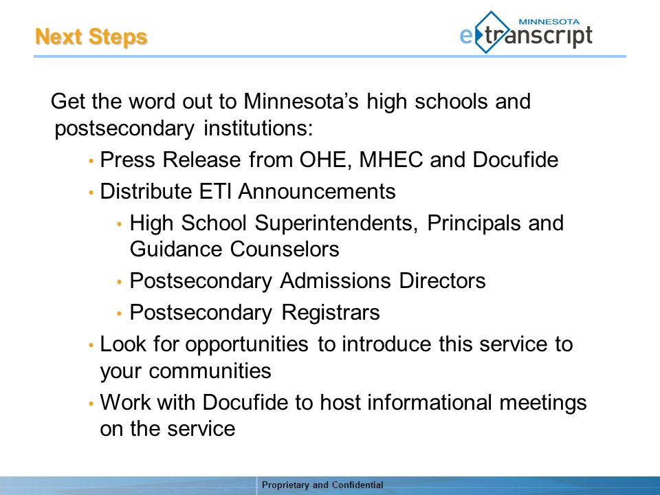 Proprietary and Confidential Next Steps Get the word out to Minnesotas high schools and postsecondary institutions: Press Release from OHE, MHEC and Docufide Distribute ETI Announcements High School Superintendents, Principals and Guidance Counselors Postsecondary Admissions Directors Postsecondary Registrars Look for opportunities to introduce this service to your communities Work with Docufide to host informational meetings on the service