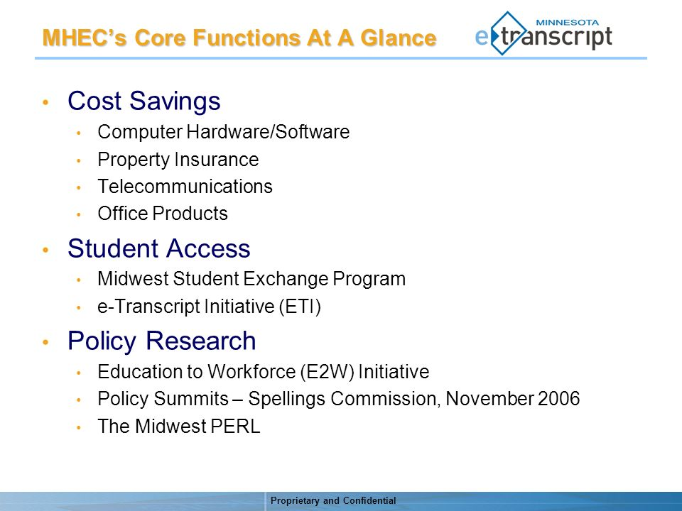 Proprietary and Confidential MHECs Core Functions At A Glance Cost Savings Computer Hardware/Software Property Insurance Telecommunications Office Products Student Access Midwest Student Exchange Program e-Transcript Initiative (ETI) Policy Research Education to Workforce (E2W) Initiative Policy Summits – Spellings Commission, November 2006 The Midwest PERL
