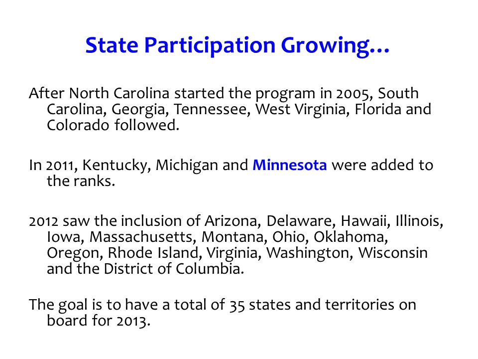 State Participation Growing… After North Carolina started the program in 2005, South Carolina, Georgia, Tennessee, West Virginia, Florida and Colorado followed.