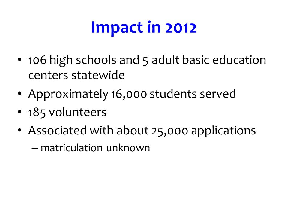 Impact in high schools and 5 adult basic education centers statewide Approximately 16,000 students served 185 volunteers Associated with about 25,000 applications – matriculation unknown