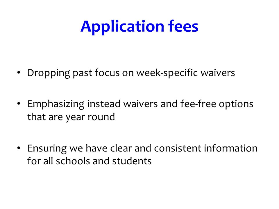 Application fees Dropping past focus on week-specific waivers Emphasizing instead waivers and fee-free options that are year round Ensuring we have cl