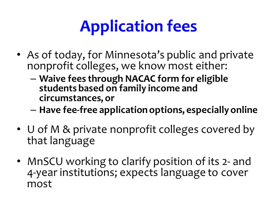 Application fees As of today, for Minnesotas public and private nonprofit colleges, we know most either: – Waive fees through NACAC form for eligible