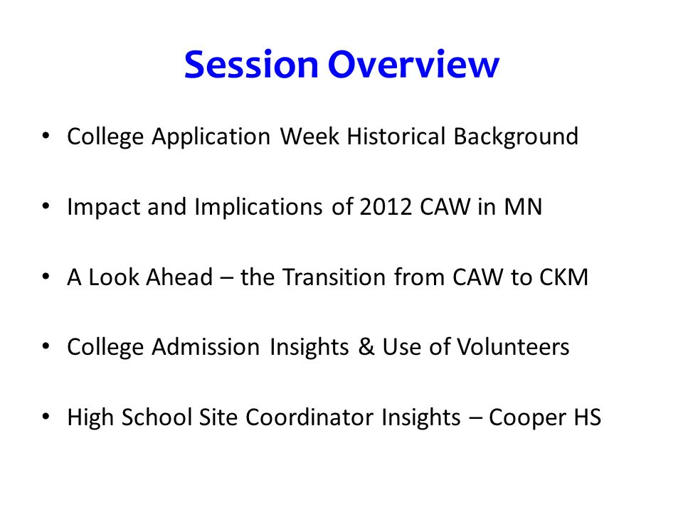 Session Overview College Application Week Historical Background Impact and Implications of 2012 CAW in MN A Look Ahead – the Transition from CAW to CKM College Admission Insights & Use of Volunteers High School Site Coordinator Insights – Cooper HS