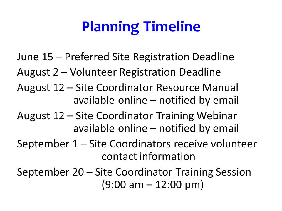 Planning Timeline June 15 – Preferred Site Registration Deadline August 2 – Volunteer Registration Deadline August 12 – Site Coordinator Resource Manual available online – notified by email August 12 – Site Coordinator Training Webinar available online – notified by email September 1 – Site Coordinators receive volunteer contact information September 20 – Site Coordinator Training Session (9:00 am – 12:00 pm)