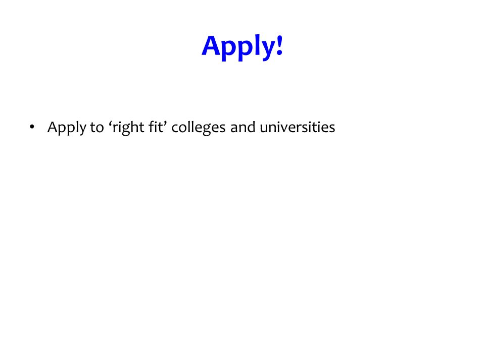 Apply! Apply to right fit colleges and universities