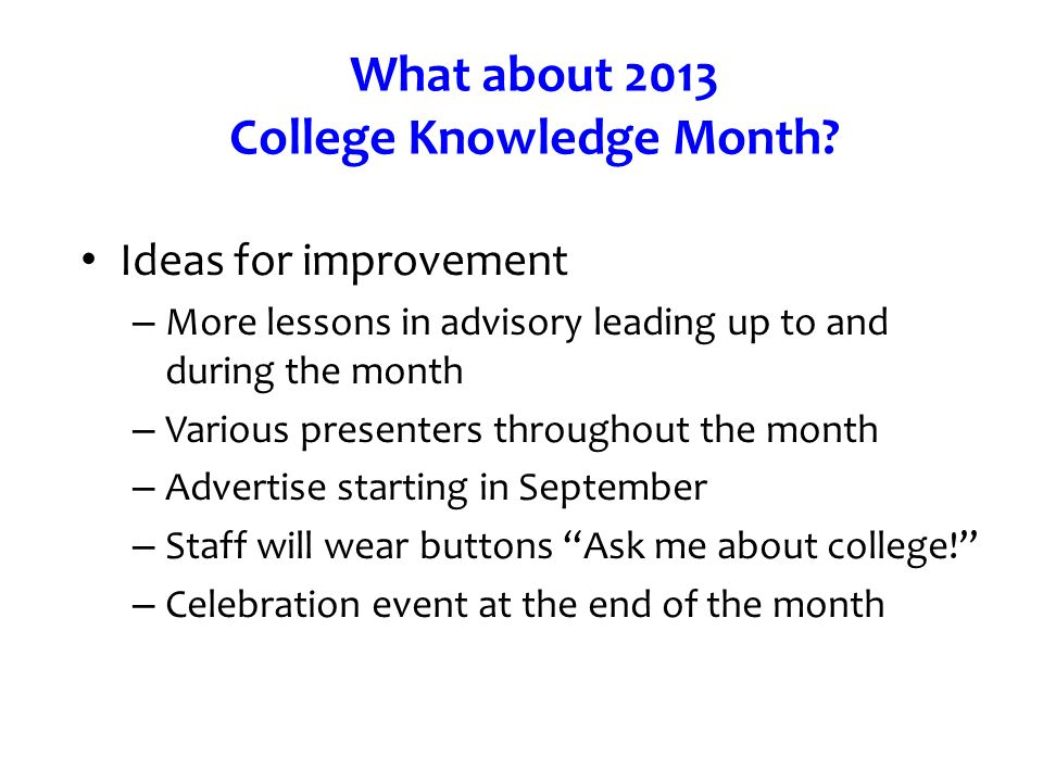 What about 2013 College Knowledge Month? Ideas for improvement – More lessons in advisory leading up to and during the month – Various presenters thro