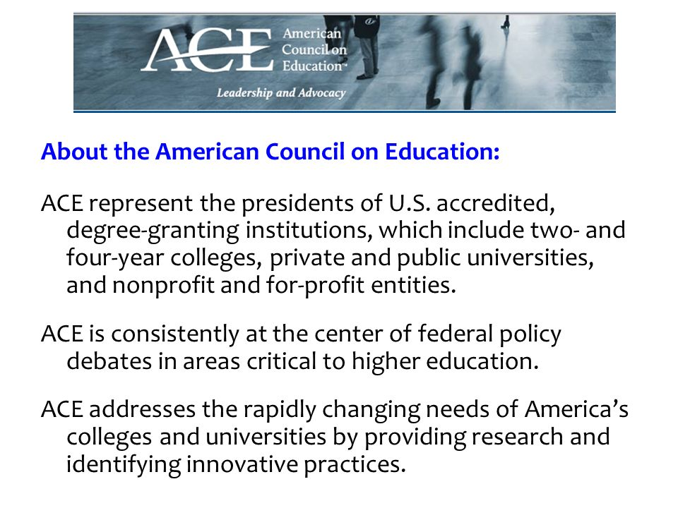 About the American Council on Education: ACE represent the presidents of U.S. accredited, degree-granting institutions, which include two- and four-ye