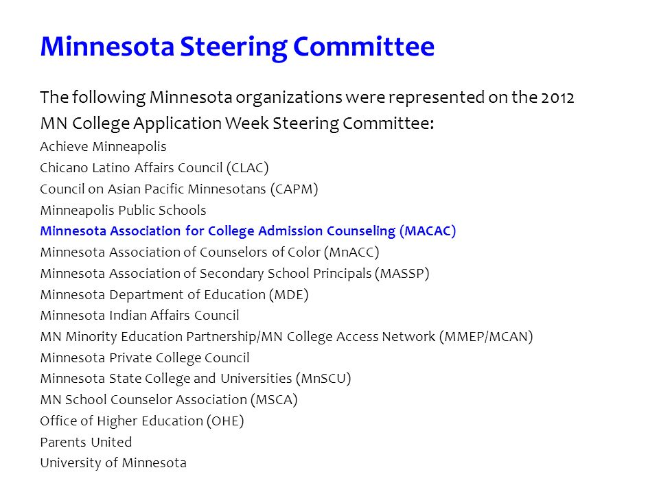 Minnesota Steering Committee The following Minnesota organizations were represented on the 2012 MN College Application Week Steering Committee: Achieve Minneapolis Chicano Latino Affairs Council (CLAC) Council on Asian Pacific Minnesotans (CAPM) Minneapolis Public Schools Minnesota Association for College Admission Counseling (MACAC) Minnesota Association of Counselors of Color (MnACC) Minnesota Association of Secondary School Principals (MASSP) Minnesota Department of Education (MDE) Minnesota Indian Affairs Council MN Minority Education Partnership/MN College Access Network (MMEP/MCAN) Minnesota Private College Council Minnesota State College and Universities (MnSCU) MN School Counselor Association (MSCA) Office of Higher Education (OHE) Parents United University of Minnesota