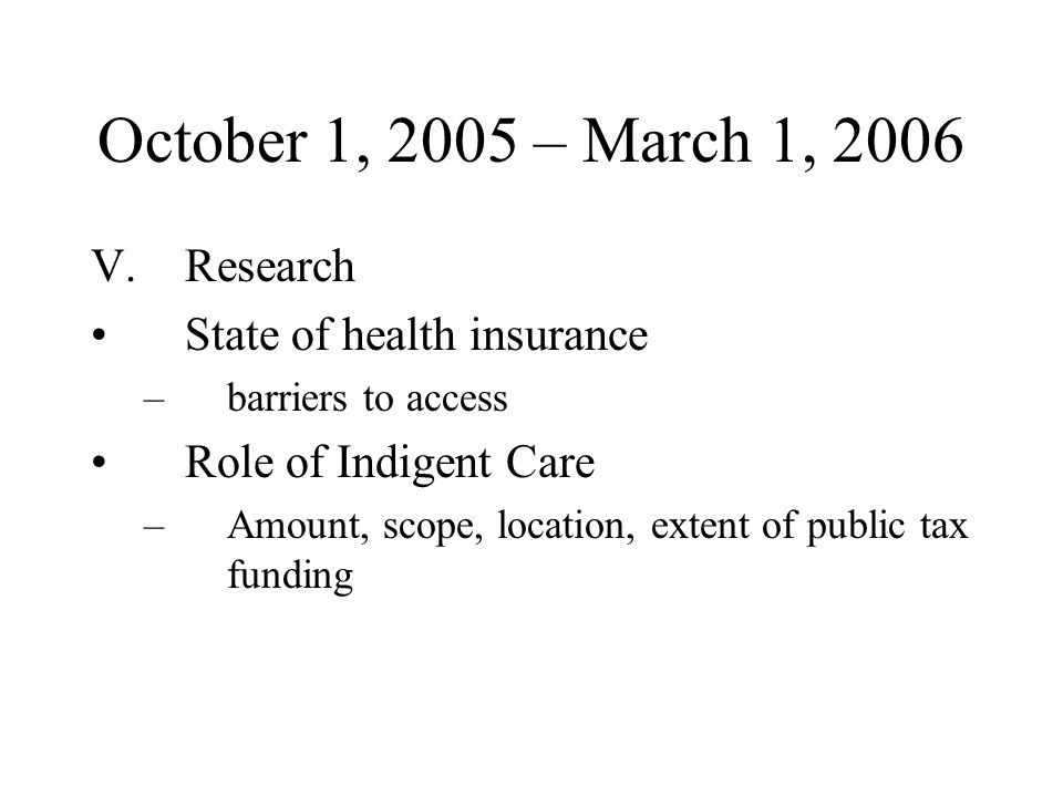 October 1, 2005 – March 1, 2006 V.Research State of health insurance –barriers to access Role of Indigent Care –Amount, scope, location, extent of public tax funding