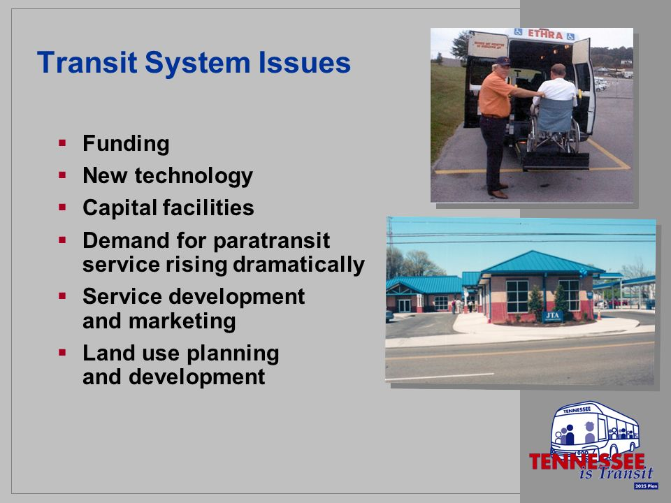 Transit System Issues Funding New technology Capital facilities Demand for paratransit service rising dramatically Service development and marketing L