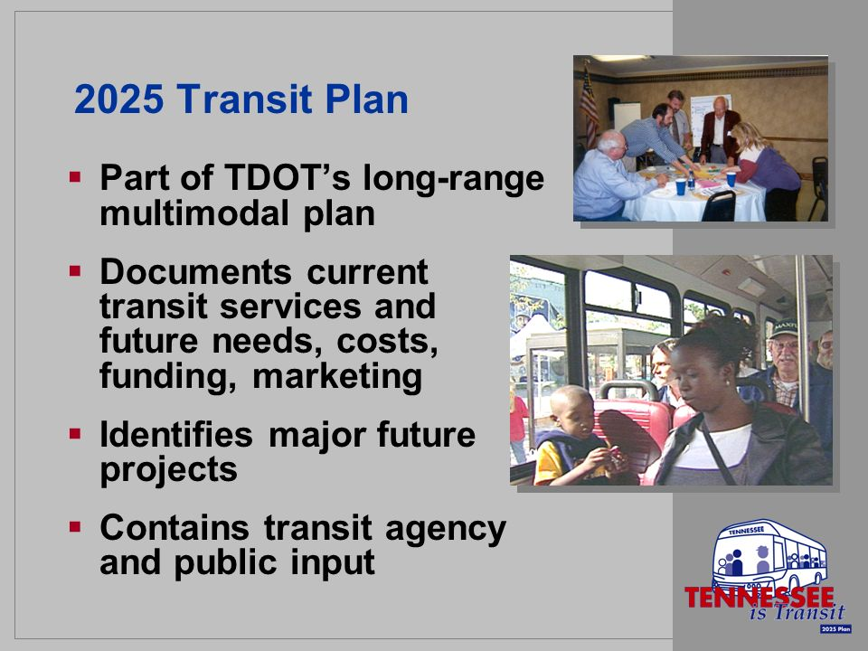2025 Transit Plan Part of TDOTs long-range multimodal plan Documents current transit services and future needs, costs, funding, marketing Identifies major future projects Contains transit agency and public input