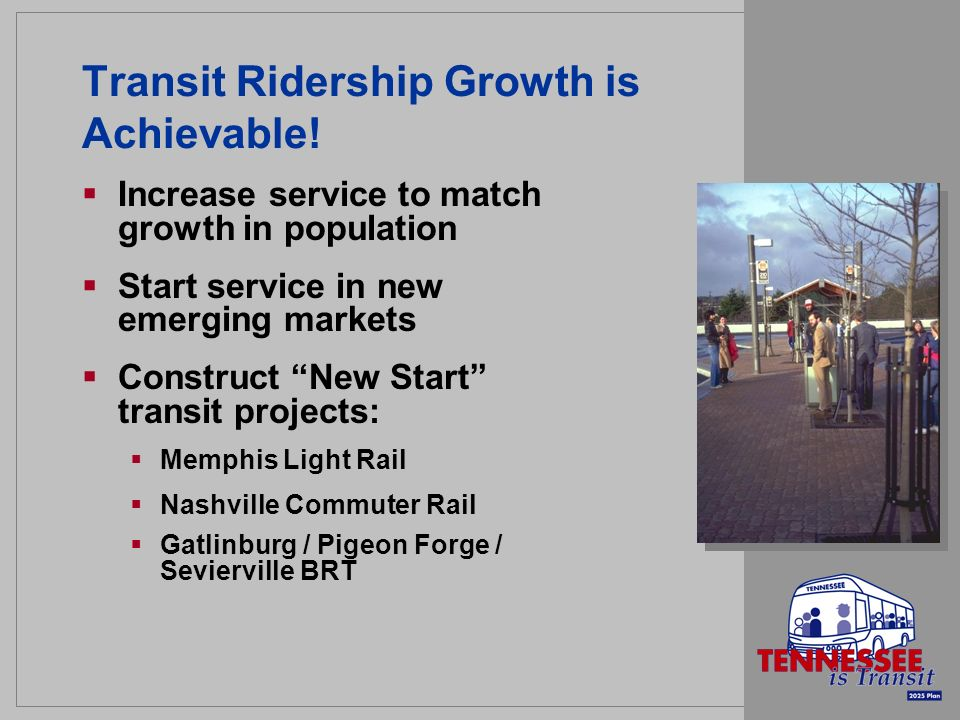Transit Ridership Growth is Achievable! Increase service to match growth in population Start service in new emerging markets Construct New Start trans