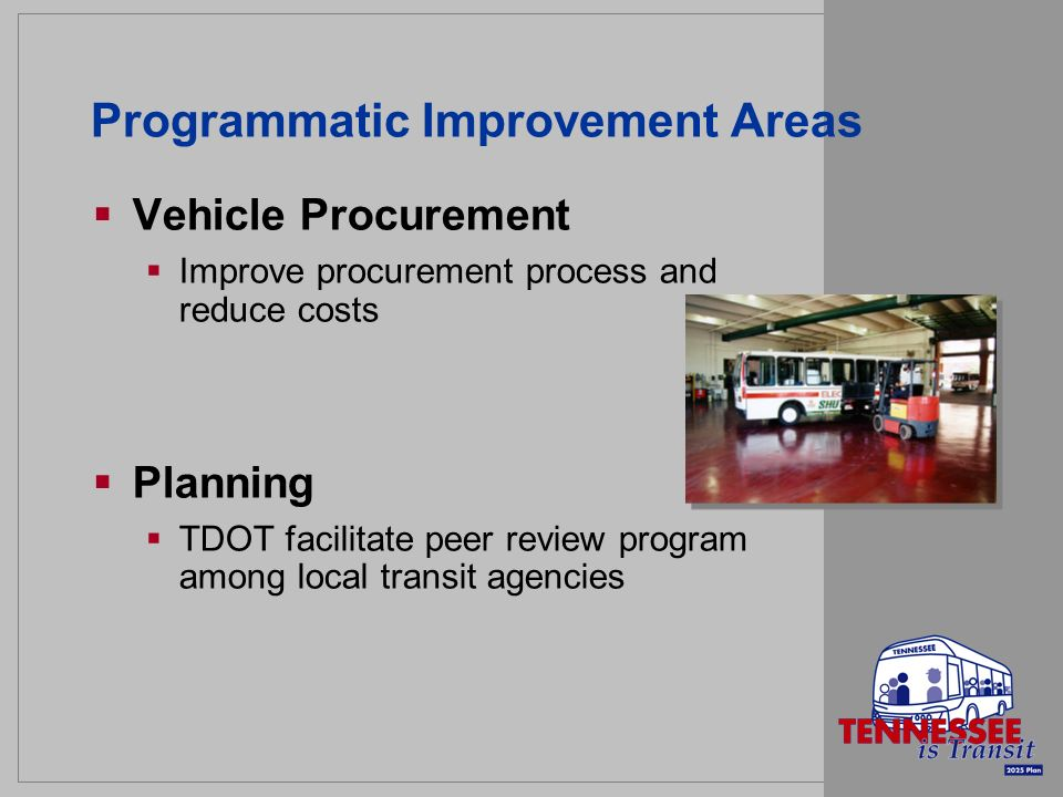 Programmatic Improvement Areas Vehicle Procurement Improve procurement process and reduce costs Planning TDOT facilitate peer review program among local transit agencies