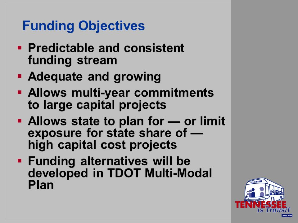 Funding Objectives Predictable and consistent funding stream Adequate and growing Allows multi-year commitments to large capital projects Allows state to plan for or limit exposure for state share of high capital cost projects Funding alternatives will be developed in TDOT Multi-Modal Plan