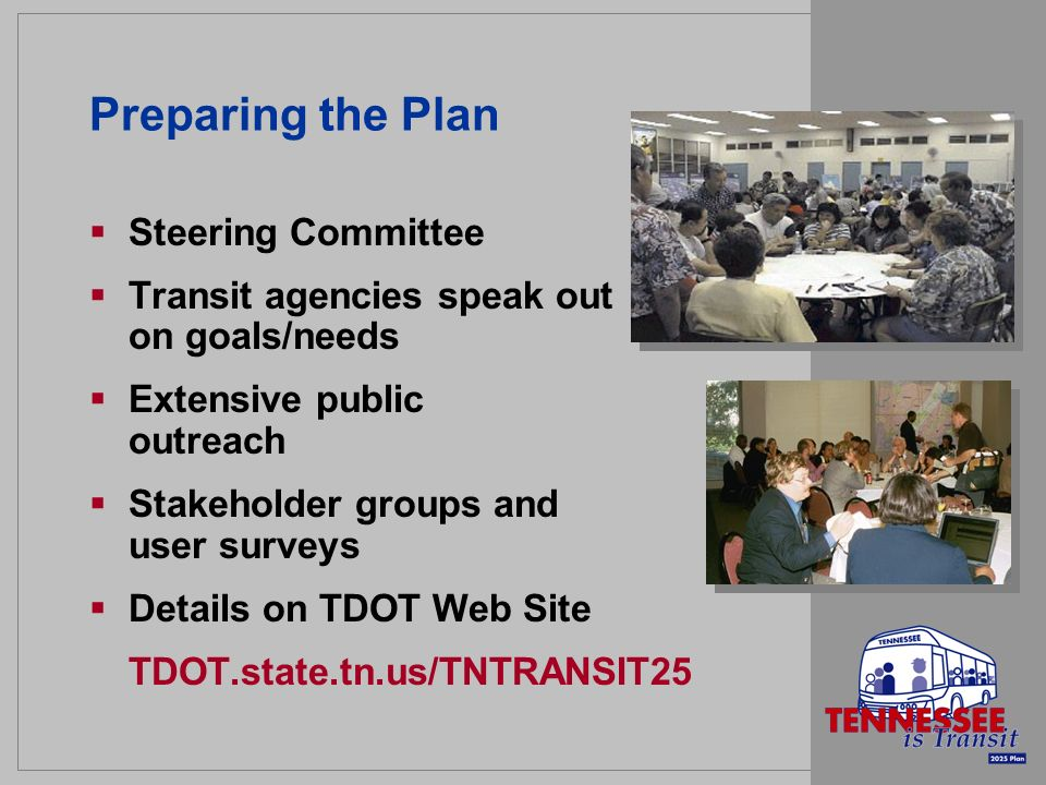 Preparing the Plan Steering Committee Transit agencies speak out on goals/needs Extensive public outreach Stakeholder groups and user surveys Details on TDOT Web Site TDOT.state.tn.us/TNTRANSIT25
