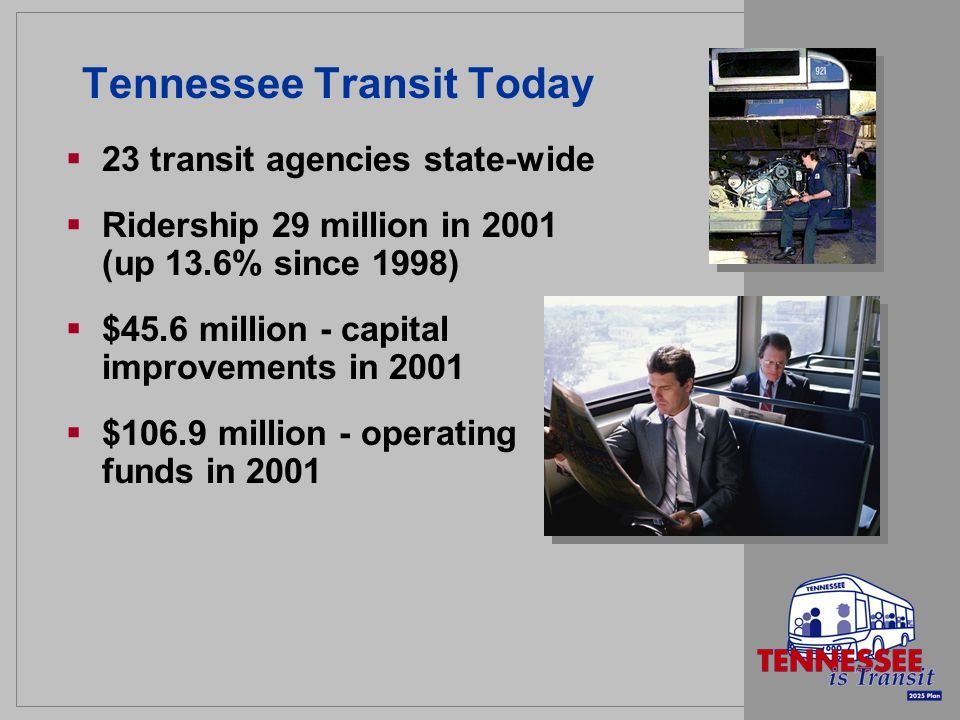 Tennessee Transit Today 23 transit agencies state-wide Ridership 29 million in 2001 (up 13.6% since 1998) $45.6 million - capital improvements in 2001 $106.9 million - operating funds in 2001