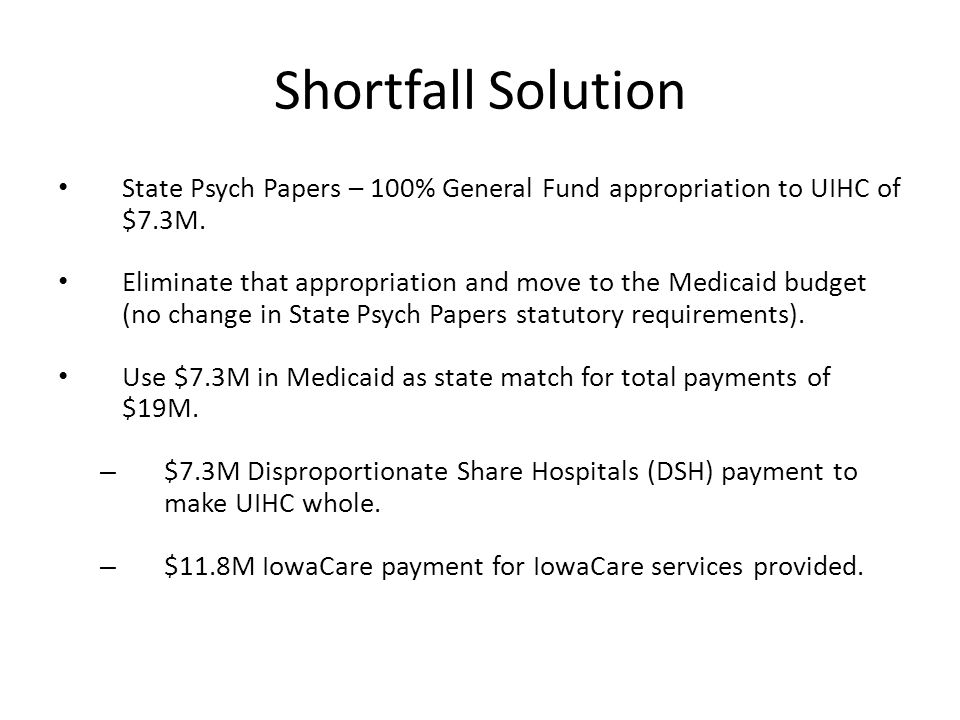 Shortfall Solution State Psych Papers – 100% General Fund appropriation to UIHC of $7.3M. Eliminate that appropriation and move to the Medicaid budget