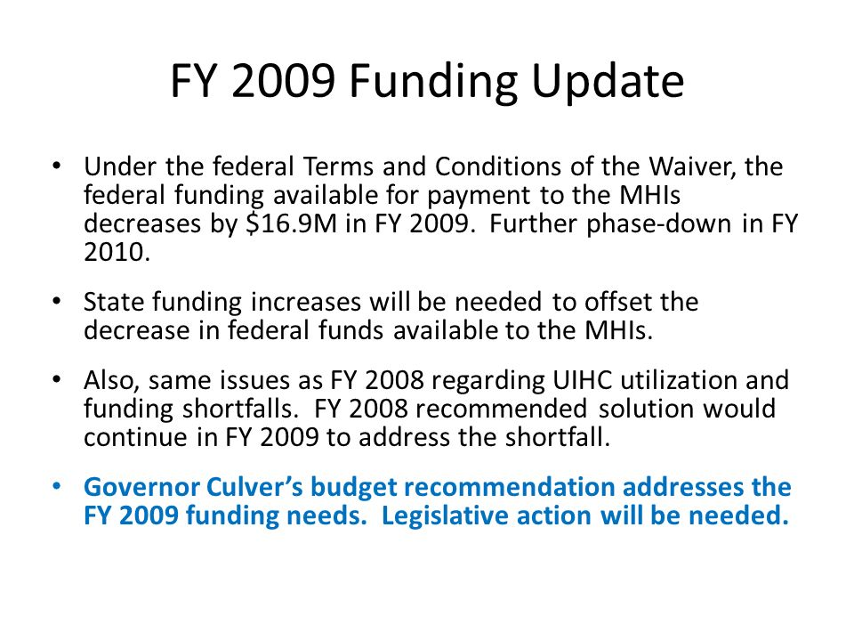 FY 2009 Funding Update Under the federal Terms and Conditions of the Waiver, the federal funding available for payment to the MHIs decreases by $16.9M