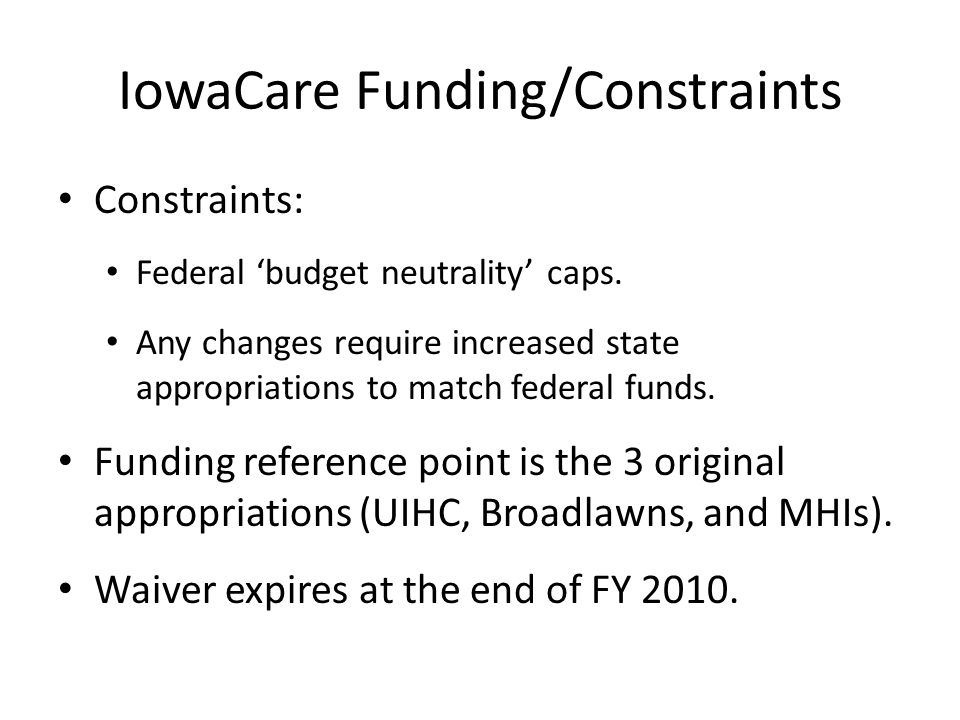 IowaCare Funding/Constraints Constraints: Federal budget neutrality caps. Any changes require increased state appropriations to match federal funds. F