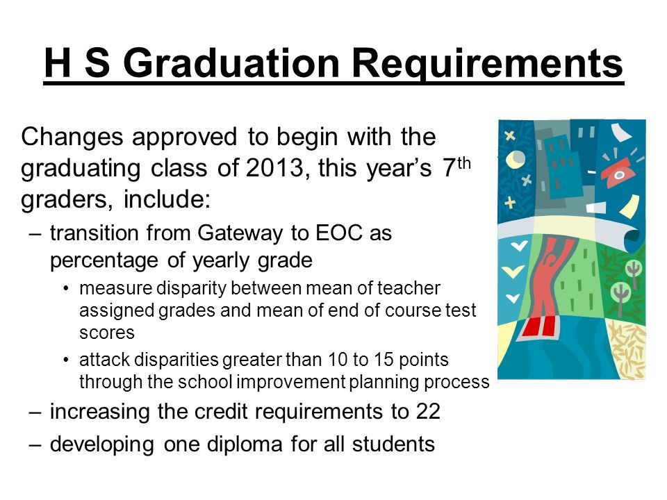 H S Graduation Requirements Changes approved to begin with the graduating class of 2013, this years 7 th graders, include: –transition from Gateway to EOC as percentage of yearly grade measure disparity between mean of teacher assigned grades and mean of end of course test scores attack disparities greater than 10 to 15 points through the school improvement planning process –increasing the credit requirements to 22 –developing one diploma for all students