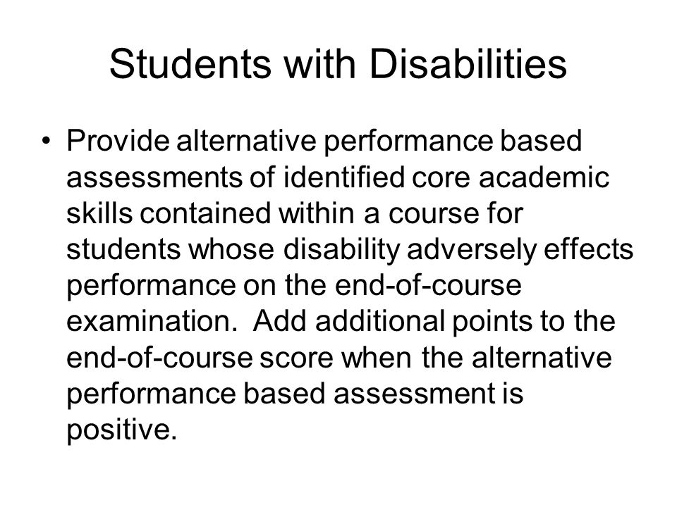 Students with Disabilities Provide alternative performance based assessments of identified core academic skills contained within a course for students whose disability adversely effects performance on the end-of-course examination.