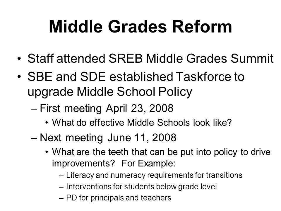 Middle Grades Reform Staff attended SREB Middle Grades Summit SBE and SDE established Taskforce to upgrade Middle School Policy –First meeting April 23, 2008 What do effective Middle Schools look like.