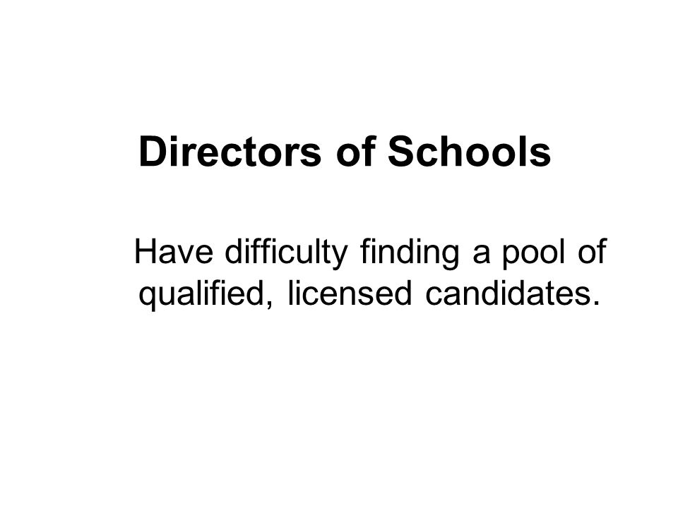 Directors of Schools Have difficulty finding a pool of qualified, licensed candidates.
