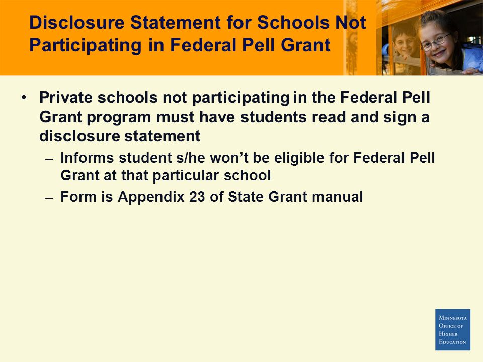 Disclosure Statement for Schools Not Participating in Federal Pell Grant Private schools not participating in the Federal Pell Grant program must have students read and sign a disclosure statement –Informs student s/he wont be eligible for Federal Pell Grant at that particular school –Form is Appendix 23 of State Grant manual