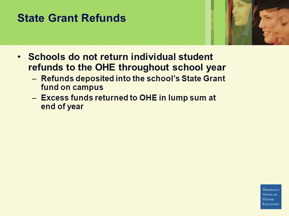 State Grant Refunds Schools do not return individual student refunds to the OHE throughout school year –Refunds deposited into the schools State Grant fund on campus –Excess funds returned to OHE in lump sum at end of year