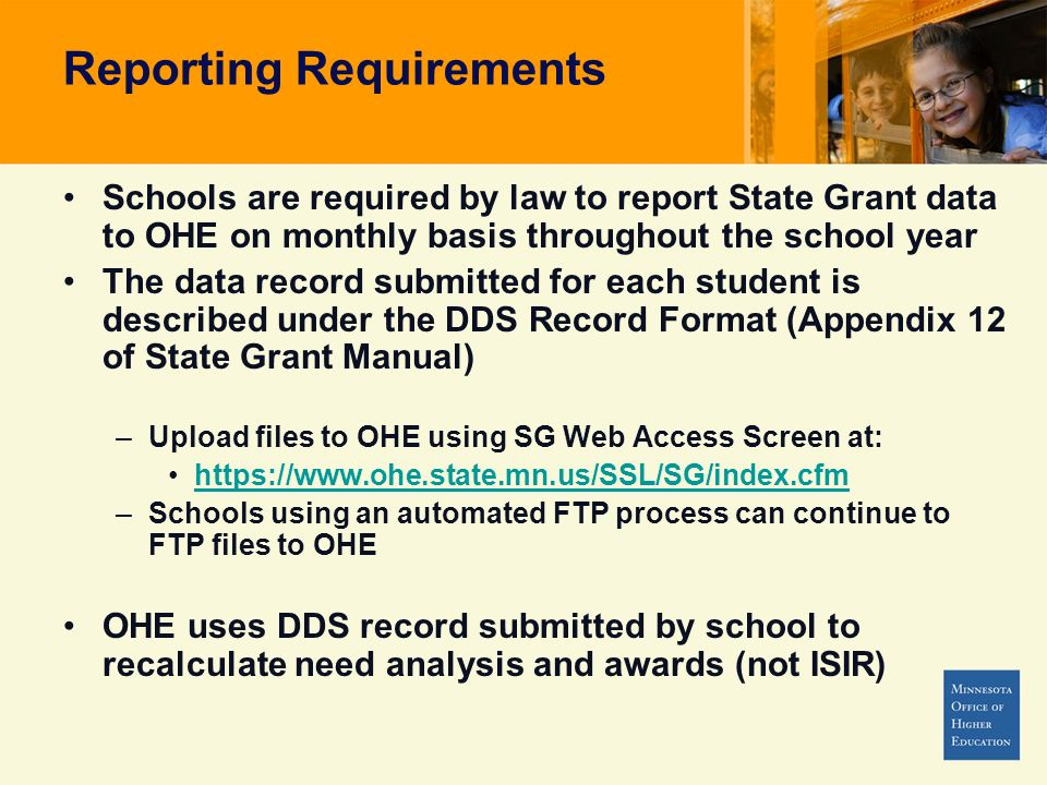 Schools are required by law to report State Grant data to OHE on monthly basis throughout the school year The data record submitted for each student is described under the DDS Record Format (Appendix 12 of State Grant Manual) –Upload files to OHE using SG Web Access Screen at: https://www.ohe.state.mn.us/SSL/SG/index.cfm –Schools using an automated FTP process can continue to FTP files to OHE OHE uses DDS record submitted by school to recalculate need analysis and awards (not ISIR)