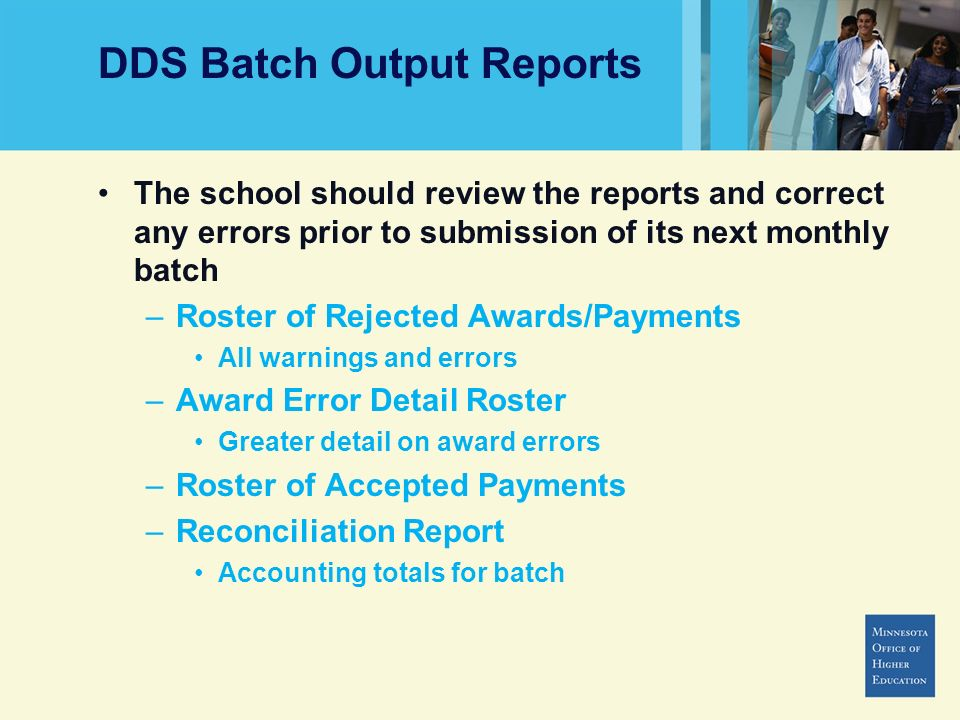 DDS Batch Output Reports The school should review the reports and correct any errors prior to submission of its next monthly batch –Roster of Rejected Awards/Payments All warnings and errors –Award Error Detail Roster Greater detail on award errors –Roster of Accepted Payments –Reconciliation Report Accounting totals for batch
