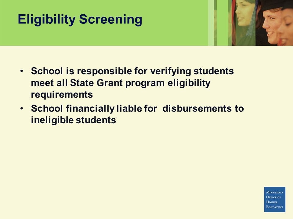 Eligibility Screening School is responsible for verifying students meet all State Grant program eligibility requirements School financially liable for disbursements to ineligible students