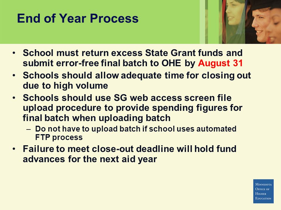 School must return excess State Grant funds and submit error-free final batch to OHE by August 31 Schools should allow adequate time for closing out due to high volume Schools should use SG web access screen file upload procedure to provide spending figures for final batch when uploading batch –Do not have to upload batch if school uses automated FTP process Failure to meet close-out deadline will hold fund advances for the next aid year