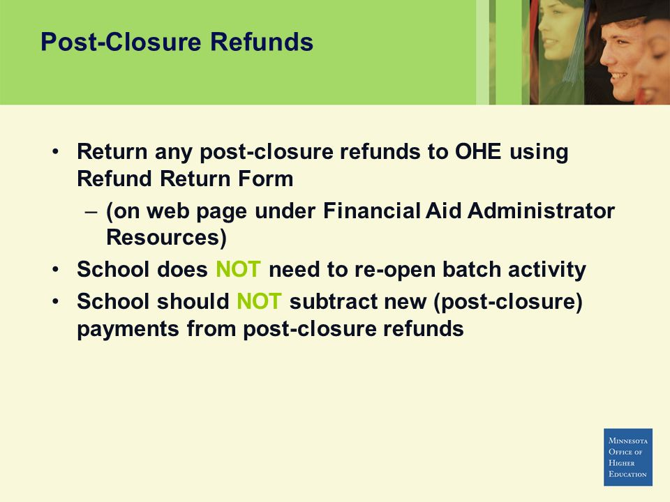 Post-Closure Refunds Return any post-closure refunds to OHE using Refund Return Form –(on web page under Financial Aid Administrator Resources) School does NOT need to re-open batch activity School should NOT subtract new (post-closure) payments from post-closure refunds