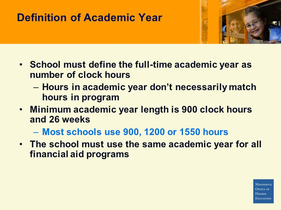 Definition of Academic Year School must define the full-time academic year as number of clock hours –Hours in academic year dont necessarily match hours in program Minimum academic year length is 900 clock hours and 26 weeks –Most schools use 900, 1200 or 1550 hours The school must use the same academic year for all financial aid programs