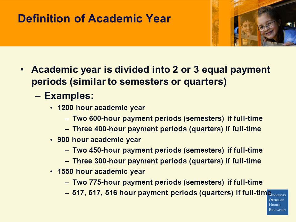 Definition of Academic Year Academic year is divided into 2 or 3 equal payment periods (similar to semesters or quarters) –Examples: 1200 hour academic year –Two 600-hour payment periods (semesters) if full-time –Three 400-hour payment periods (quarters) if full-time 900 hour academic year –Two 450-hour payment periods (semesters) if full-time –Three 300-hour payment periods (quarters) if full-time 1550 hour academic year –Two 775-hour payment periods (semesters) if full-time –517, 517, 516 hour payment periods (quarters) if full-time