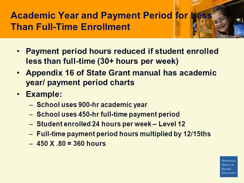 Academic Year and Payment Period for Less Than Full-Time Enrollment Payment period hours reduced if student enrolled less than full-time (30+ hours per week) Appendix 16 of State Grant manual has academic year/ payment period charts Example: –School uses 900-hr academic year –School uses 450-hr full-time payment period –Student enrolled 24 hours per week – Level 12 –Full-time payment period hours multiplied by 12/15ths –450 X.80 = 360 hours