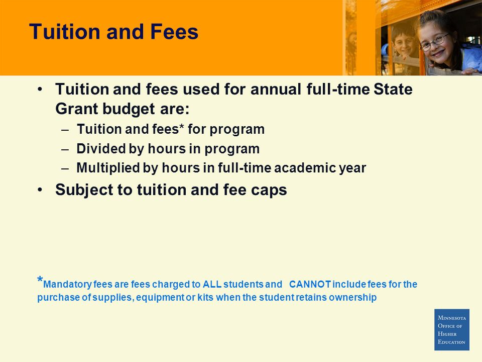 Tuition and Fees Tuition and fees used for annual full-time State Grant budget are: –Tuition and fees* for program –Divided by hours in program –Multiplied by hours in full-time academic year Subject to tuition and fee caps * Mandatory fees are fees charged to ALL students and CANNOT include fees for the purchase of supplies, equipment or kits when the student retains ownership