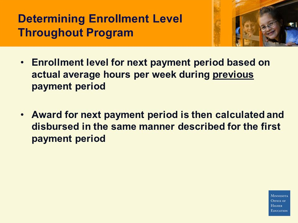 Determining Enrollment Level Throughout Program Enrollment level for next payment period based on actual average hours per week during previous payment period Award for next payment period is then calculated and disbursed in the same manner described for the first payment period