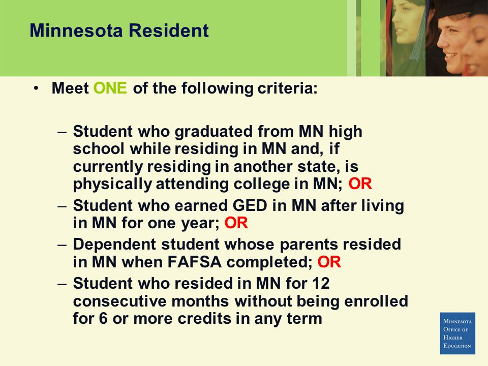 Minnesota Resident Meet ONE of the following criteria: –Student who graduated from MN high school while residing in MN and, if currently residing in another state, is physically attending college in MN; OR –Student who earned GED in MN after living in MN for one year; OR –Dependent student whose parents resided in MN when FAFSA completed; OR –Student who resided in MN for 12 consecutive months without being enrolled for 6 or more credits in any term