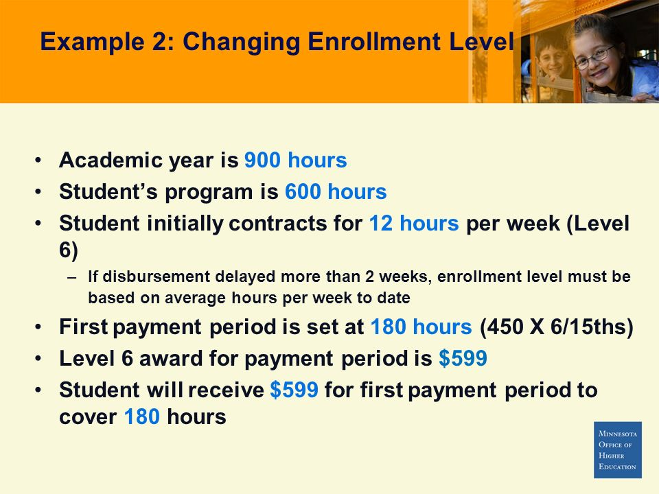 Example 2: Changing Enrollment Level Academic year is 900 hours Students program is 600 hours Student initially contracts for 12 hours per week (Level 6) –If disbursement delayed more than 2 weeks, enrollment level must be based on average hours per week to date First payment period is set at 180 hours (450 X 6/15ths) Level 6 award for payment period is $599 Student will receive $599 for first payment period to cover 180 hours