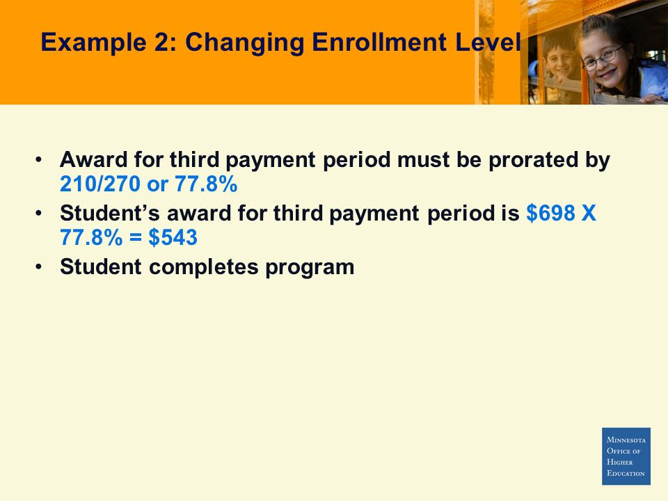 Example 2: Changing Enrollment Level Award for third payment period must be prorated by 210/270 or 77.8% Students award for third payment period is $698 X 77.8% = $543 Student completes program